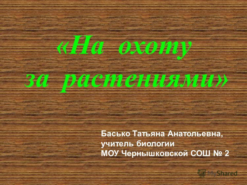 «На охоту за растениями» Басько Татьяна Анатольевна, учитель биологии МОУ Чернышковской СОШ 2