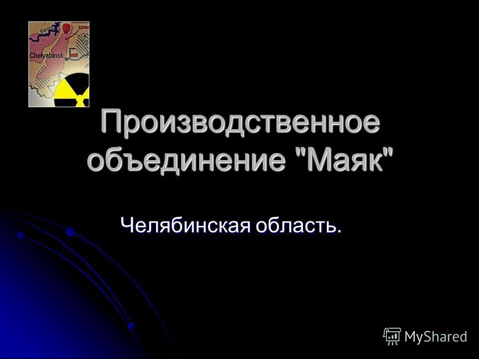 Производственное объединение Маяк Челябинская область.