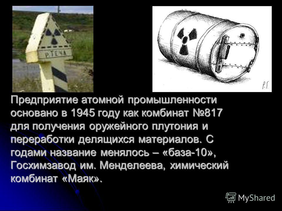 Предприятие атомной промышленности основано в 1945 году как комбинат 817 для получения оружейного плутония и переработки делящихся материалов. С годами название менялось – «база-10», Госхимзавод им. Менделеева, химический комбинат «Маяк».