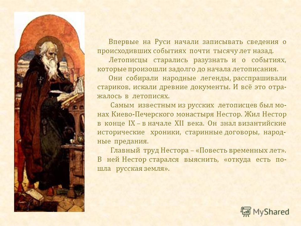 Впервые на Руси начали записывать сведения о происходивших событиях почти тысячу лет назад. Летописцы старались разузнать и о событиях, которые произошли задолго до начала летописания. Они собирали народные легенды, расспрашивали стариков, искали дре