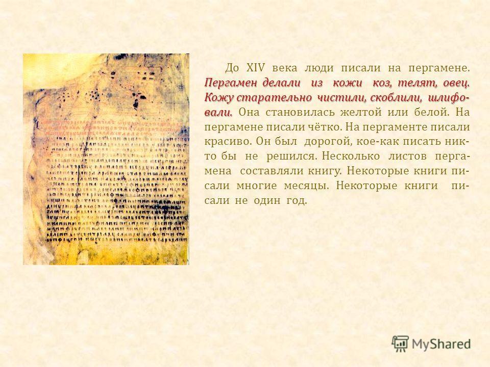 Пергамен делали из кожи коз, телят, овец. Кожу старательно чистили, скоблили, шлифо- вали. До XIV века люди писали на пергамене. Пергамен делали из кожи коз, телят, овец. Кожу старательно чистили, скоблили, шлифо- вали. Она становилась желтой или бел