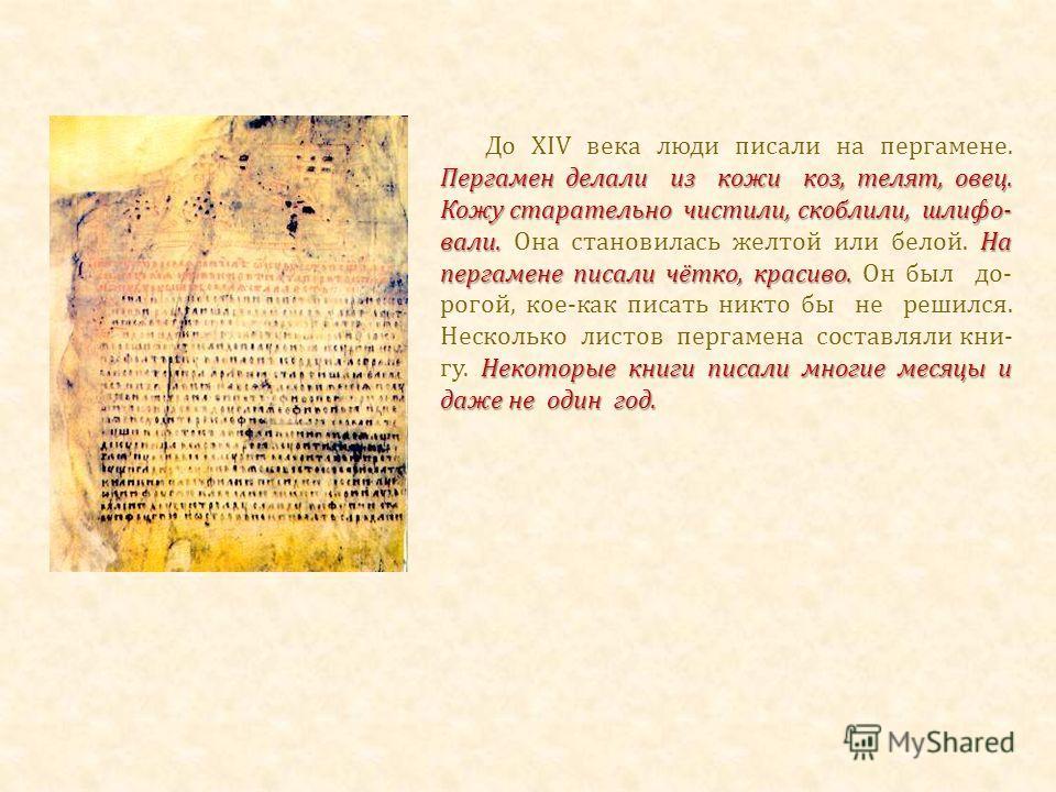 Пергамен делали из кожи коз, телят, овец. Кожу старательно чистили, скоблили, шлифо- вали. На пергамене писали чётко, красиво. Некоторые книги писали многие месяцы и даже не один год. До XIV века люди писали на пергамене. Пергамен делали из кожи коз,