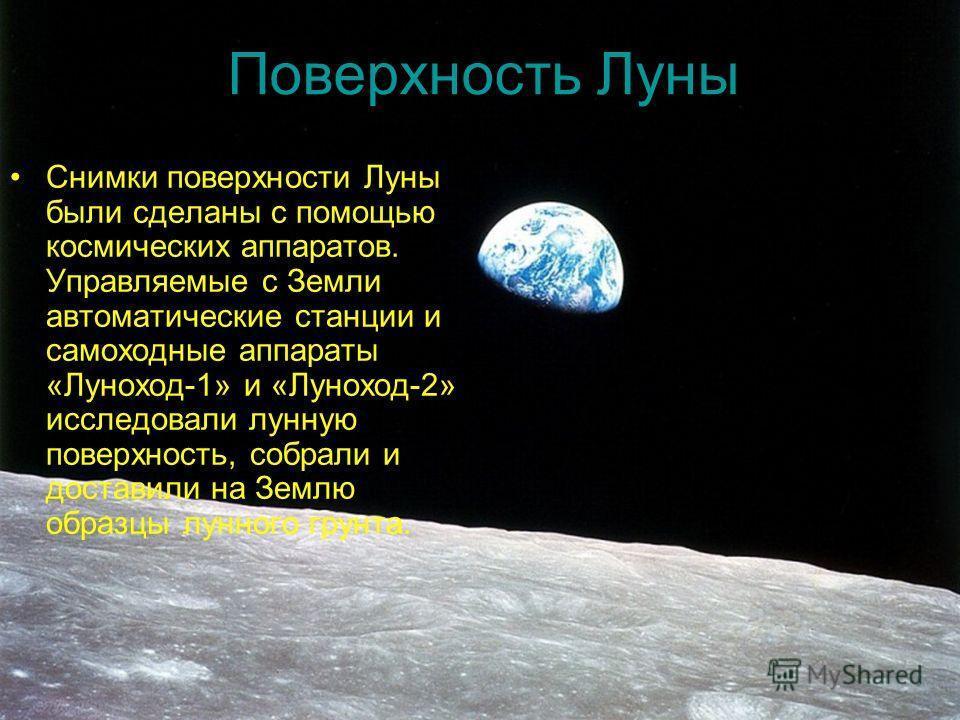 Поверхность Луны Снимки поверхности Луны были сделаны с помощью космических аппаратов. Управляемые с Земли автоматические станции и самоходные аппараты «Луноход-1» и «Луноход-2» исследовали лунную поверхность, собрали и доставили на Землю образцы лун