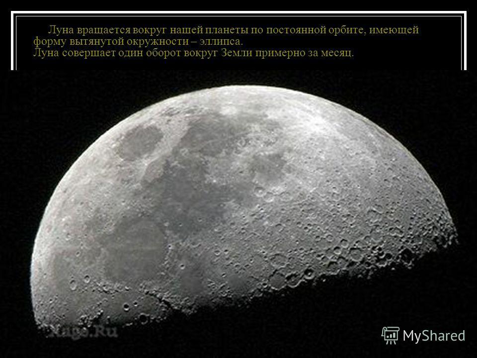 Луна вращается вокруг нашей планеты по постоянной орбите, имеющей форму вытянутой окружности – эллипса. Луна совершает один оборот вокруг Земли примерно за месяц.