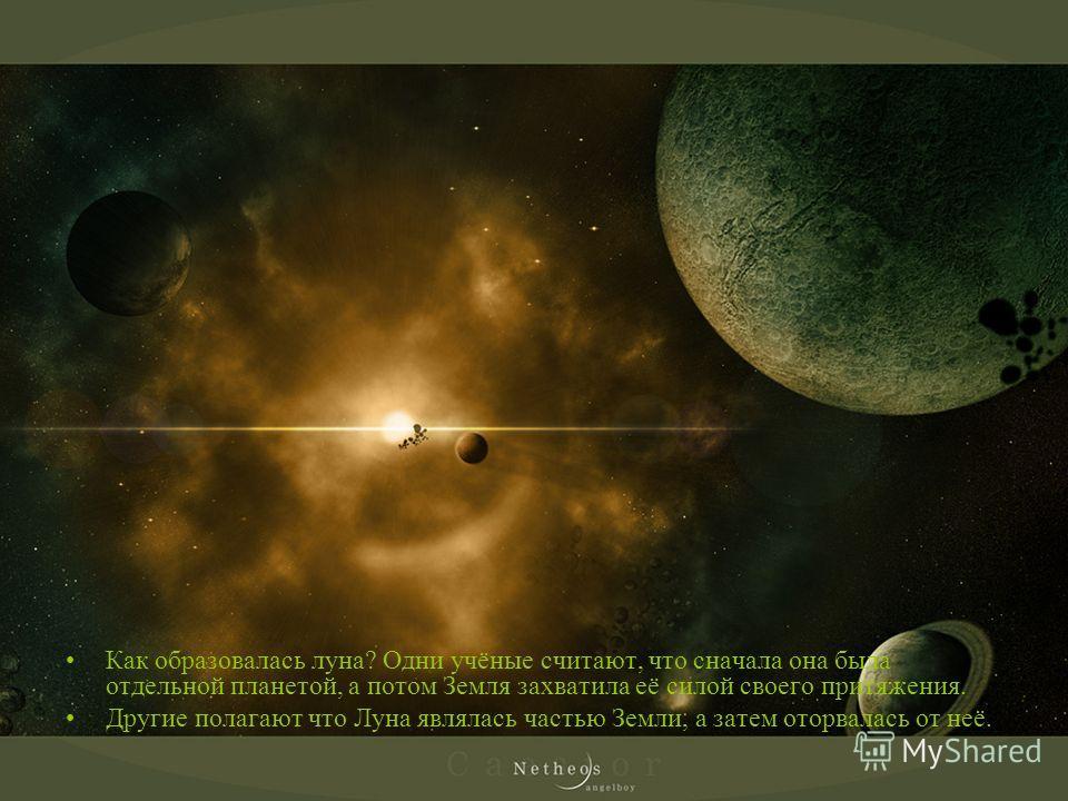 Как образовалась луна? Одни учёные считают, что сначала она была отдельной планетой, а потом Земля захватила её силой своего притяжения. Другие полагают что Луна являлась частью Земли, а затем оторвалась от неё.