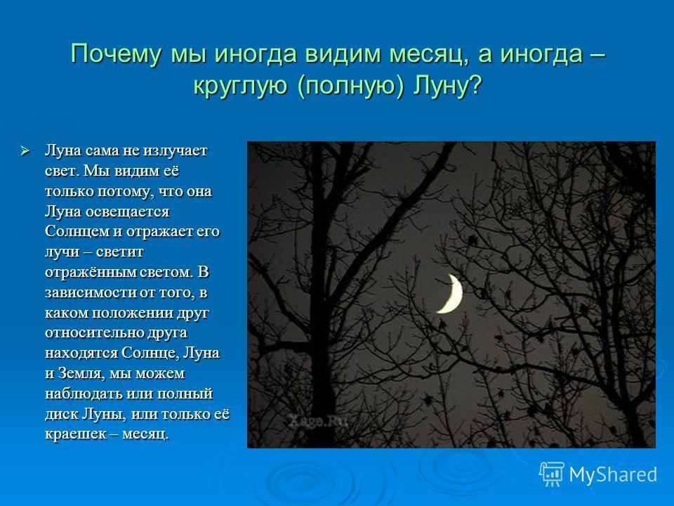 Почему мы иногда видим месяц, а иногда – круглую (полную) Луну? Луна сама не излучает свет. Мы видим её только потому, что она Луна освещается Солнцем и отражает его лучи – светит отражённым светом. В зависимости от того, в каком положении друг относ