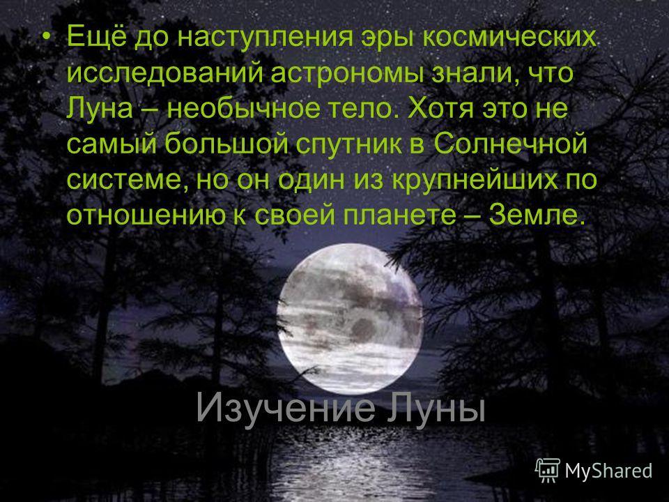 Изучение Луны Ещё до наступления эры космических исследований астрономы знали, что Луна – необычное тело. Хотя это не самый большой спутник в Солнечной системе, но он один из крупнейших по отношению к своей планете – Земле.