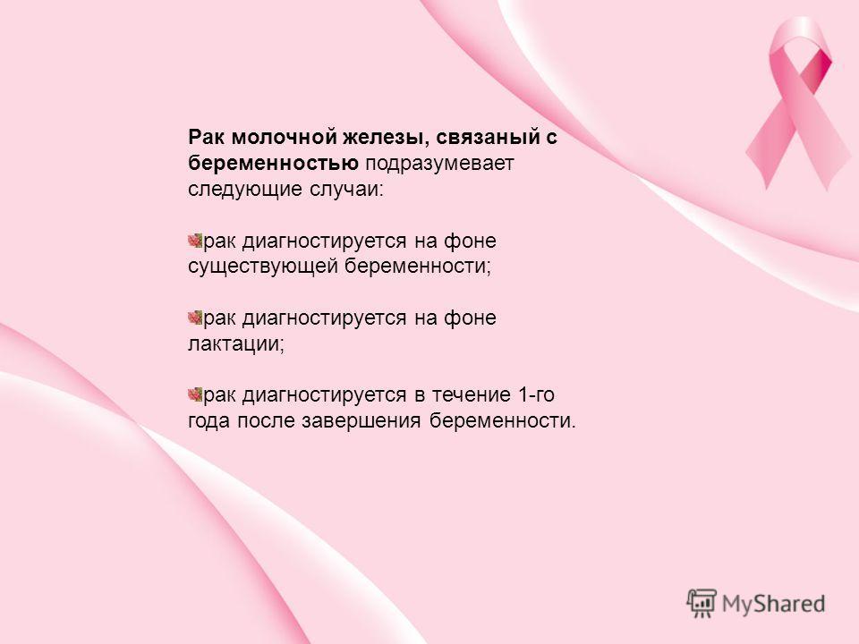 Рак молочной железы, связаный с беременностью подразумевает следующие случаи: рак диагностируется на фоне существующей беременности; рак диагностируется на фоне лактации; рак диагностируется в течение 1-го года после завершения беременности.