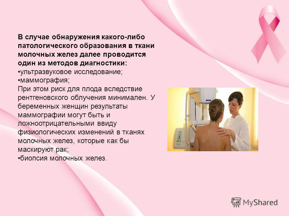 В случае обнаружения какого-либо патологического образования в ткани молочных желез далее проводится один из методов диагностики: ультразвуковое исследование; маммография; При этом риск для плода вследствие рентгеновского облучения минимален. У берем