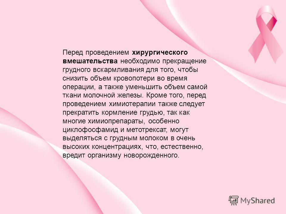 Перед проведением хирургического вмешательства необходимо прекращение грудного вскармливания для того, чтобы снизить объем кровопотери во время операции, а также уменьшить объем самой ткани молочной железы. Кроме того, перед проведением химиотерапии