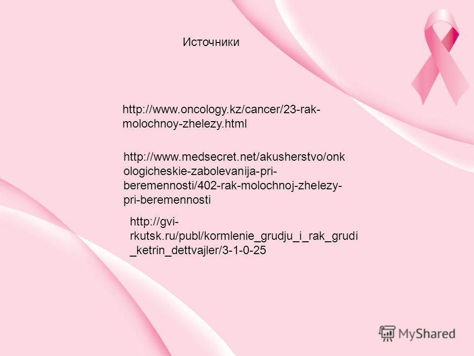 http://www.medsecret.net/akusherstvo/onk ologicheskie-zabolevanija-pri- beremennosti/402-rak-molochnoj-zhelezy- pri-beremennosti http://gvi- rkutsk.ru/publ/kormlenie_grudju_i_rak_grudi _ketrin_dettvajler/3-1-0-25 http://www.oncology.kz/cancer/23-rak-