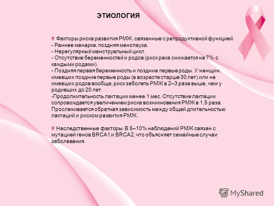 Факторы риска развития РМЖ, связанные с репродуктивной функцией. - Раннее менархе, поздняя менопауза. - Нерегулярный менструальный цикл. - Отсутствие беременностей и родов (риск рака снижается на 7% с каждыми родами). - Поздняя первая беременность и