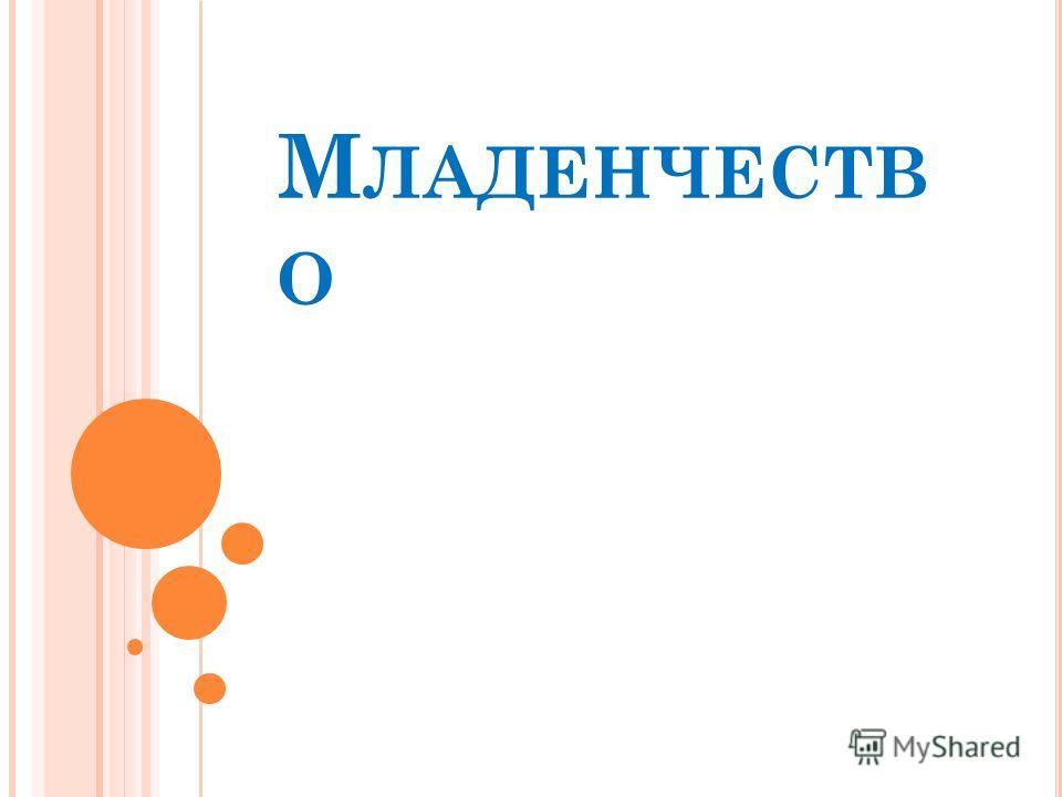 М ЛАДЕНЧЕСТВ О
