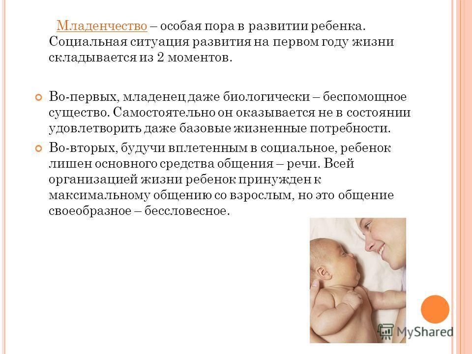 Младенчество – особая пора в развитии ребенка. Социальная ситуация развития на первом году жизни складывается из 2 моментов. Во-первых, младенец даже биологически – беспомощное существо. Самостоятельно он оказывается не в состоянии удовлетворить даже