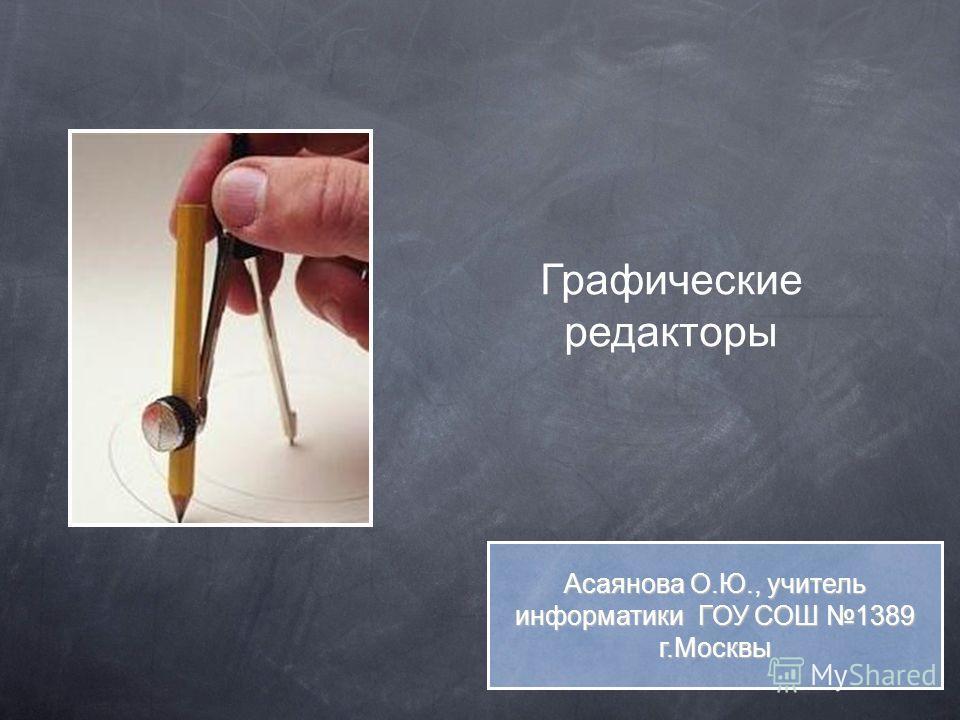 Графические редакторы Асаянова О.Ю., учитель информатики ГОУ СОШ 1389 г.Москвы