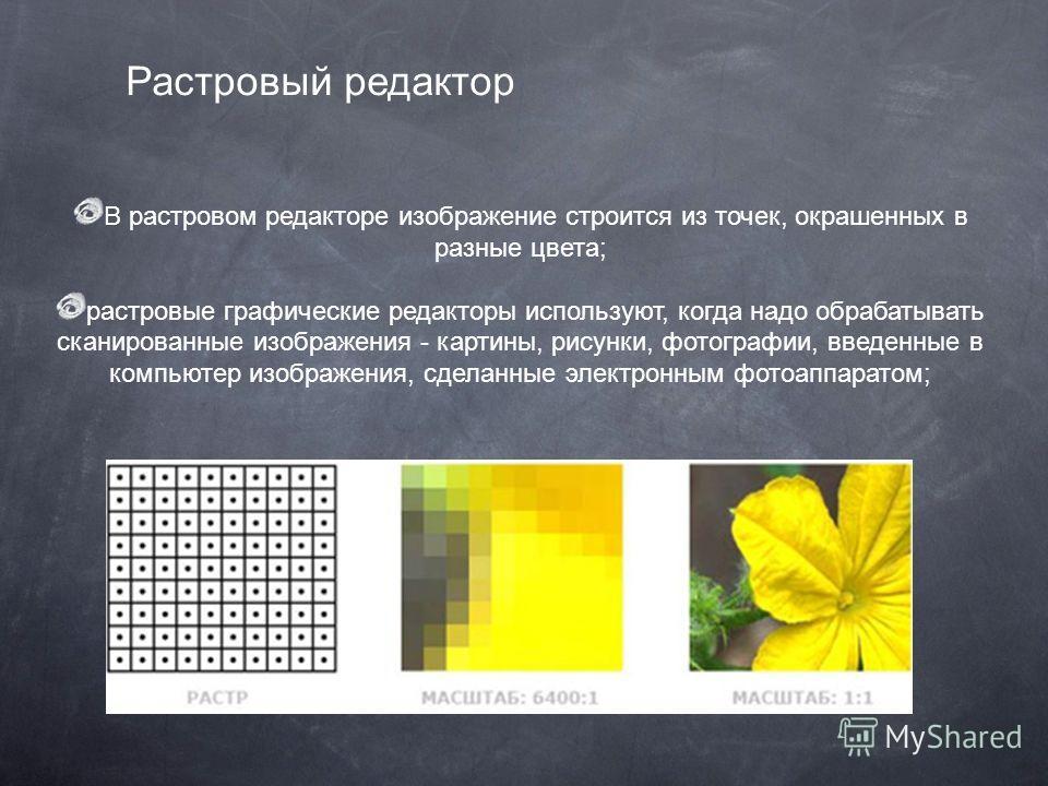 В растровом редакторе изображение строится из точек, окрашенных в разные цвета; растровые графические редакторы используют, когда надо обрабатывать сканированные изображения - картины, рисунки, фотографии, введенные в компьютер изображения, сделанные