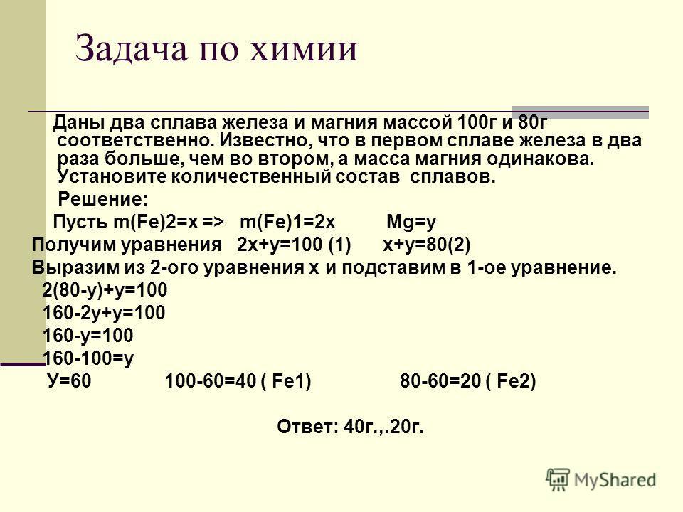 Задача по химии Даны два сплава железа и магния массой 100г и 80г соответственно. Известно, что в первом сплаве железа в два раза больше, чем во втором, а масса магния одинакова. Установите количественный состав сплавов. Решение: Пусть m(Fe)2=x => m(
