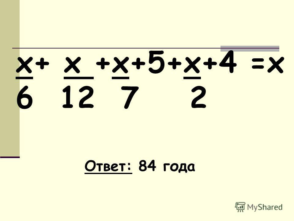 х+ х +х+5+х+4 =х 6 12 7 2 Ответ: 84 года