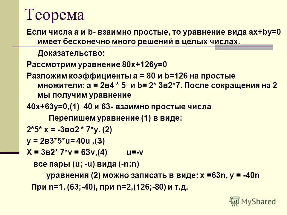 Теорема Если числа а и b- взаимно простые, то уравнение вида ах+bу=0 имеет бесконечно много решений в целых числах. Доказательство: Рассмотрим уравнение 80х+126у=0 Разложим коэффициенты а = 80 и b=126 на простые множители: а = 2в4 * 5 и b= 2* 3в2*7.
