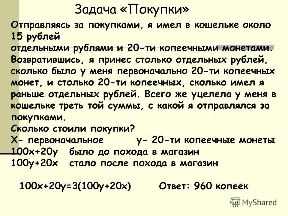 Задача «Покупки» Отправляясь за покупками, я имел в кошельке около 15 рублей отдельными рублями и 20-ти копеечными монетами. Возвратившись, я принес столько отдельных рублей, сколько было у меня первоначально 20-ти копеечных монет, и столько 20-ти ко