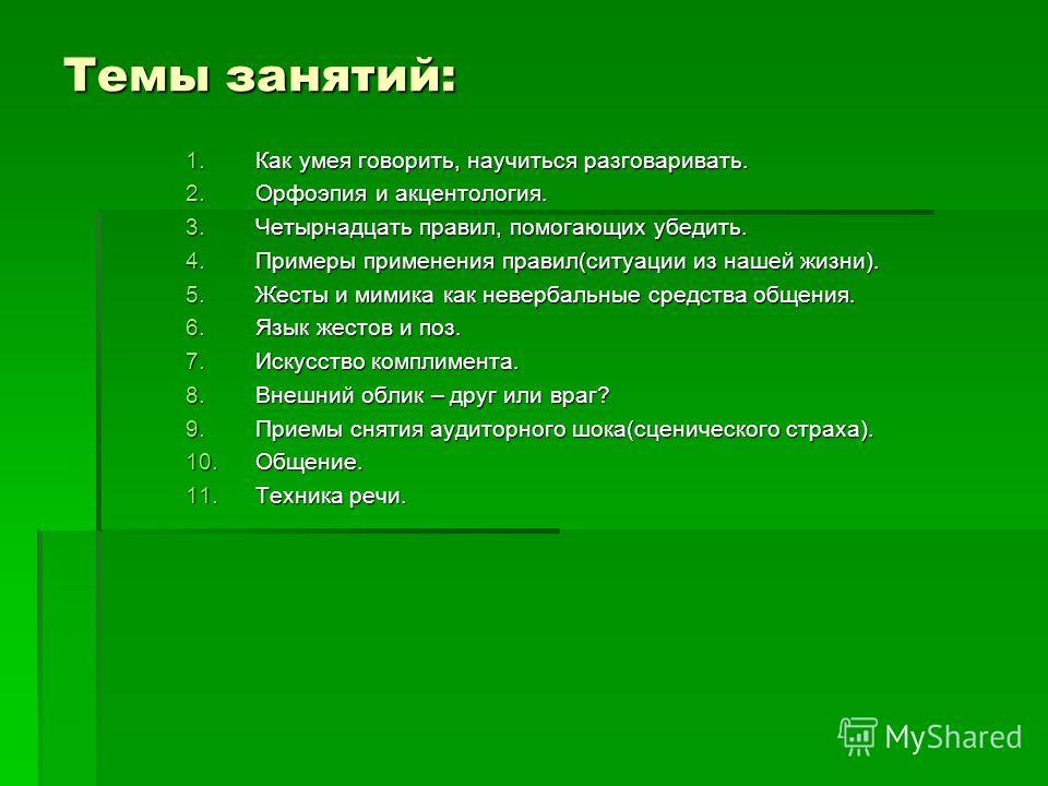 Темы занятий: 1.Как умея говорить, научиться разговаривать. 2.Орфоэпия и акцентология. 3.Четырнадцать правил, помогающих убедить. 4.Примеры применения правил(ситуации из нашей жизни). 5.Жесты и мимика как невербальные средства общения. 6.Язык жестов