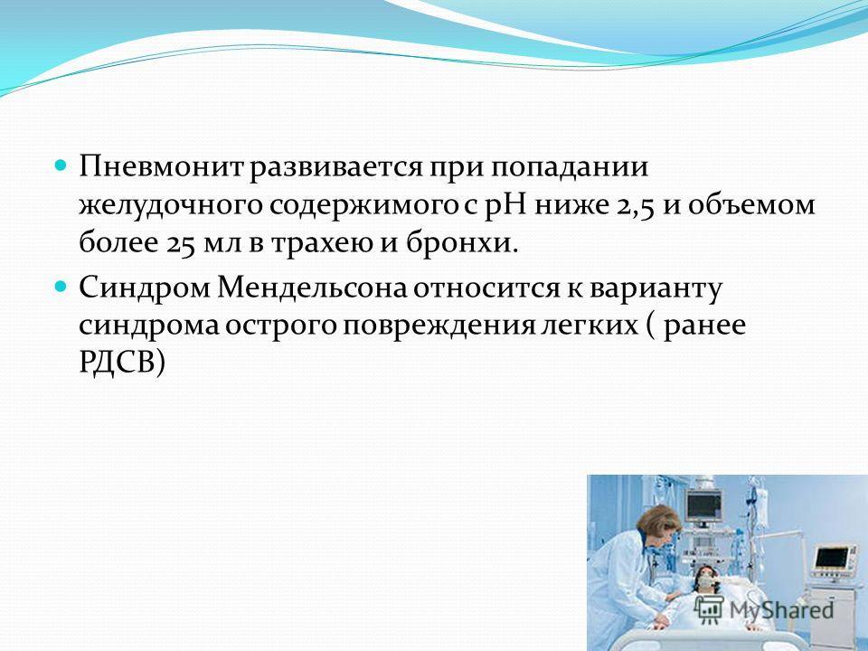 Пневмонит развивается при попадании желудочного содержимого с рН ниже 2,5 и объемом более 25 мл в трахею и бронхи. Синдром Мендельсона относится к варианту синдрома острого повреждения легких ( ранее РДСВ)