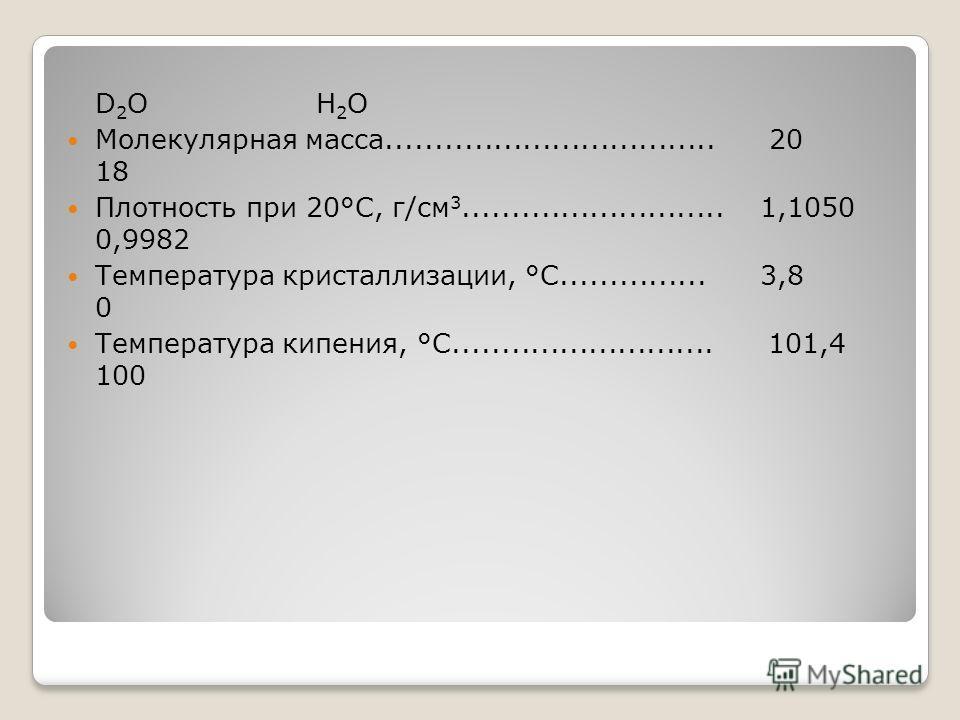D 2 O H 2 O Молекулярная масса.................................. 20 18 Плотность при 20°С, г/см 3........................... 1,1050 0,9982 Температура кристаллизации, °С............... 3,8 0 Температура кипения, °С........................... 101,4 10