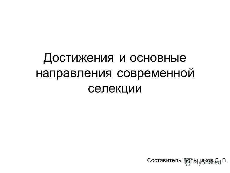 Достижения и основные направления современной селекции Составитель Большаков С. В.