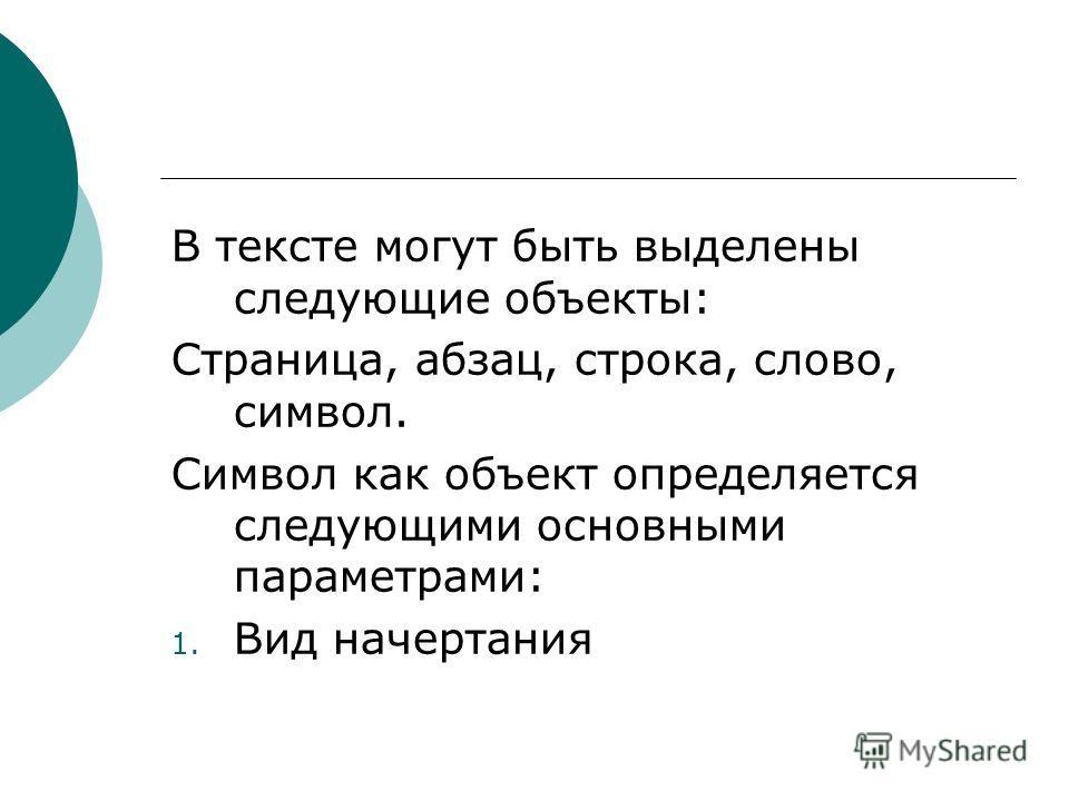 В тексте могут быть выделены следующие объекты: Страница, абзац, строка, слово, символ. Символ как объект определяется следующими основными параметрами: 1. Вид начертания