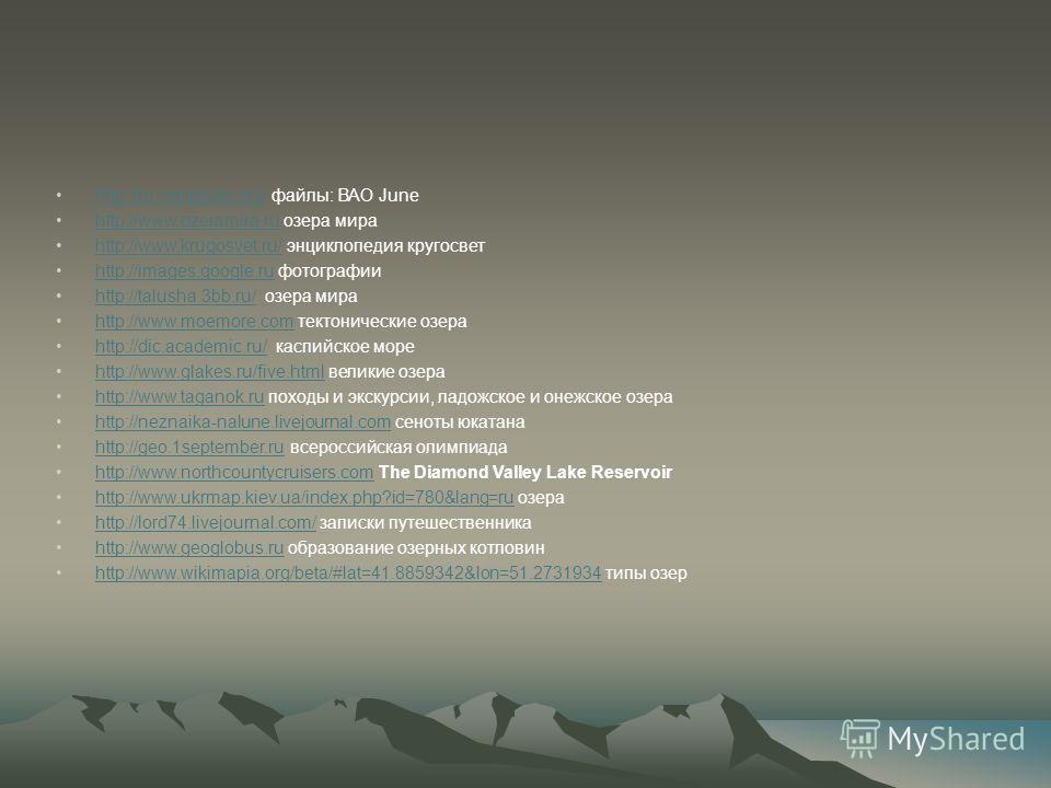 http://ru.wikipedia.org/ файлы: ВАО Junehttp://ru.wikipedia.org/ http://www.ozeramira.ru озера мираhttp://www.ozeramira.ru http://www.krugosvet.ru/ энциклопедия кругосветhttp://www.krugosvet.ru/ http://images.google.ru фотографииhttp://images.google.