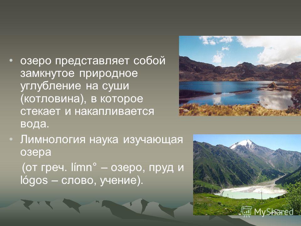 озеро представляет собой замкнутое природное углубление на суши (котловина), в которое стекает и накапливается вода. Лимнология наука изучающая озера (от греч. límn° – озеро, пруд и lógos – слово, учение).