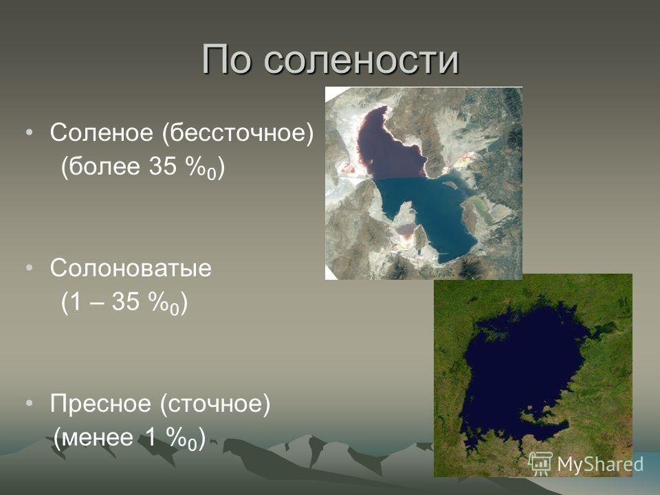 По солености Соленое (бессточное) (более 35 % 0 ) Солоноватые (1 – 35 % 0 ) Пресное (сточное) (менее 1 % 0 )