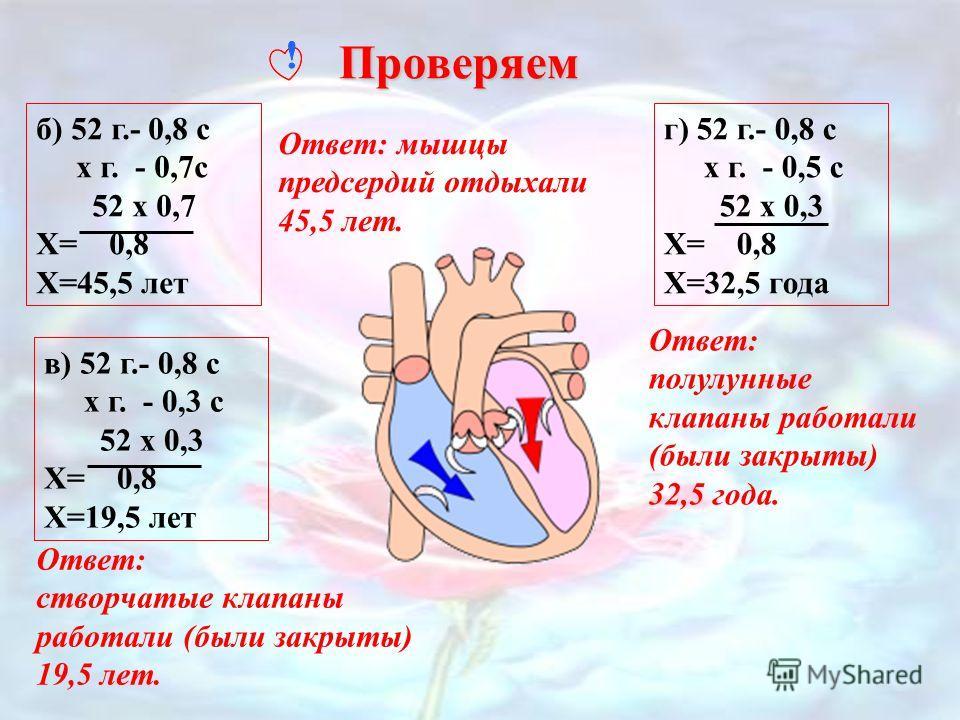 Представьте ритмичную работу сердца 52-летнего человека, и, исходя из продолжительности фаз сердечного цикла, определите, сколько из 52 лет у него: а) отдыхали мышцы желудочков сердца; б) отдыхали мышцы предсердий; в) работали (были закрыты) створчат