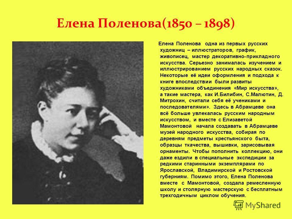 Елена Поленова(1850 – 1898) Елена Поленова одна из первых русских художниц – иллюстраторов, график, живописец, мастер декоративно-прикладного искусства. Серьезно занималась изучением и иллюстрированием русских народных сказок. Некоторые её идеи оформ