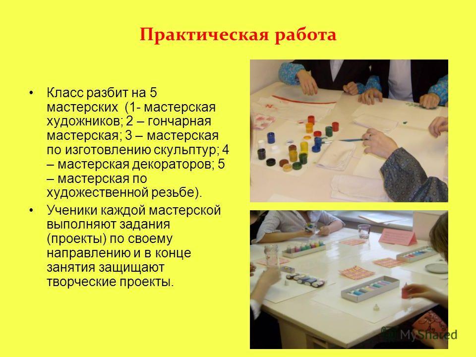 Практическая работа Класс разбит на 5 мастерских (1- мастерская художников; 2 – гончарная мастерская; 3 – мастерская по изготовлению скульптур; 4 – мастерская декораторов; 5 – мастерская по художественной резьбе). Ученики каждой мастерской выполняют
