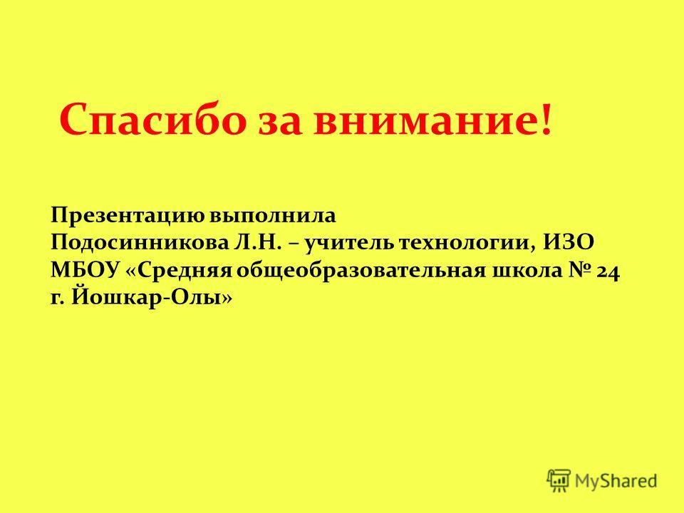 Спасибо за внимание! Презентацию выполнила Подосинникова Л.Н. – учитель технологии, ИЗО МБОУ «Средняя общеобразовательная школа 24 г. Йошкар-Олы»