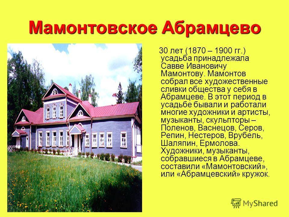 Мамонтовское Абрамцево 30 лет (1870 – 1900 гг.) усадьба принадлежала Савве Ивановичу Мамонтову. Мамонтов собрал все художественные сливки общества у себя в Абрамцеве. В этот период в усадьбе бывали и работали многие художники и артисты, музыканты, ск