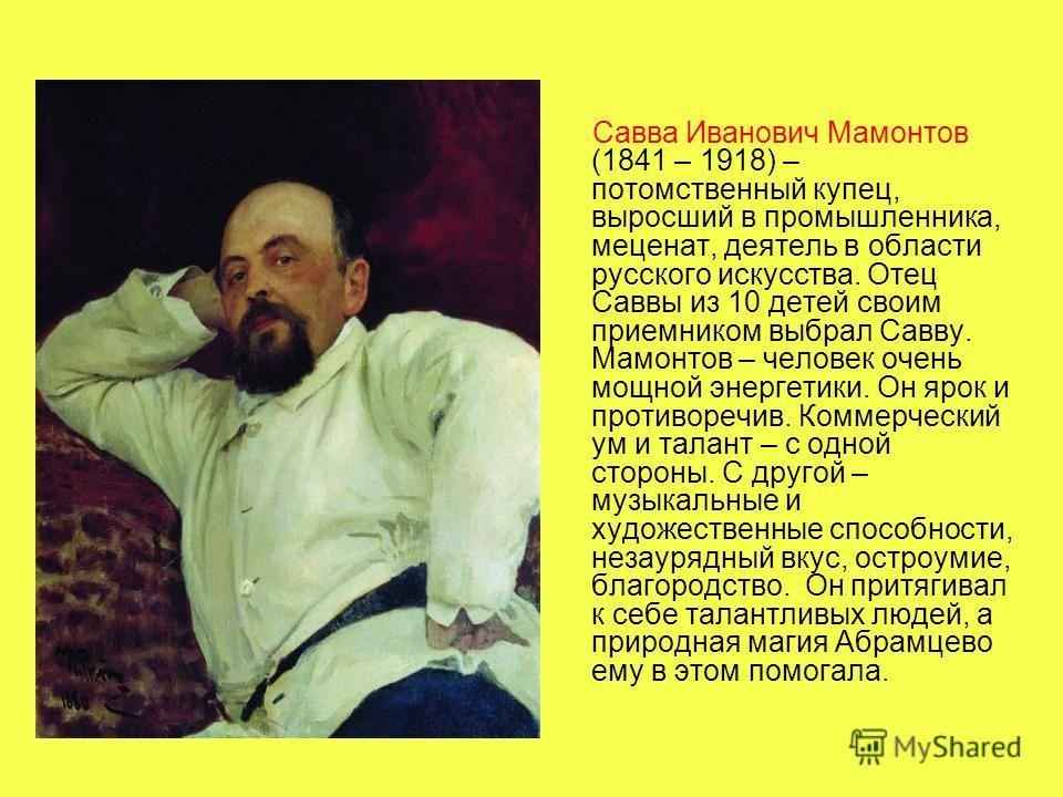 Савва Иванович Мамонтов (1841 – 1918) – потомственный купец, выросший в промышленника, меценат, деятель в области русского искусства. Отец Саввы из 10 детей своим приемником выбрал Савву. Мамонтов – человек очень мощной энергетики. Он ярок и противор
