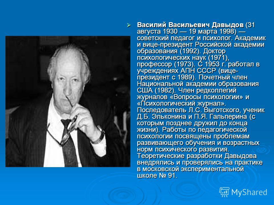 Василий Васильевич Давыдов (31 августа 1930 19 марта 1998) советский педагог и психолог. Академик и вице-президент Российской академии образования (1992). Доктор психологических наук (1971), профессор (1973). С 1953 г. работал в учреждениях АПН СССР