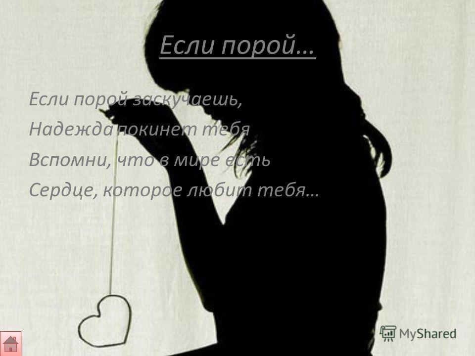 Если порой… Если порой заскучаешь, Надежда покинет тебя Вспомни, что в мире есть Сердце, которое любит тебя…