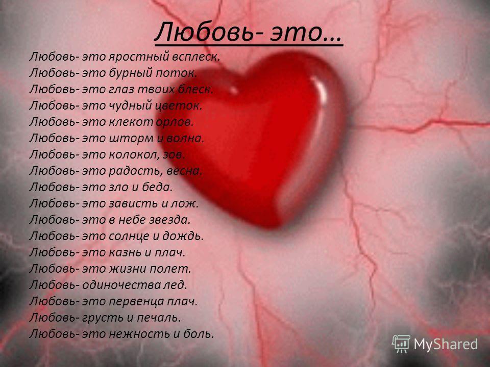 Любовь- это… Любовь- это яростный всплеск. Любовь- это бурный поток. Любовь- это глаз твоих блеск. Любовь- это чудный цветок. Любовь- это клекот орлов. Любовь- это шторм и волна. Любовь- это колокол, зов. Любовь- это радость, весна. Любовь- это зло и