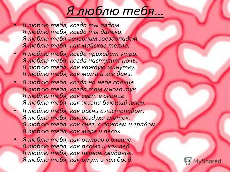 Я люблю тебя… Я люблю тебя, когда ты рядом. Я люблю тебя, когда ты далеко. Я люблю тебя вечерним звездопадом. Я люблю тебя, как майское тепло. Я люблю тебя, когда приходит утро. Я люблю тебя, когда наступит ночь. Я люблю тебя, как каждую минутку. Я л