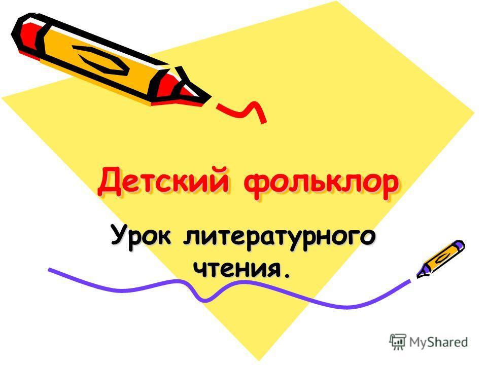 Детский фольклор Детский фольклор Урок литературного чтения.