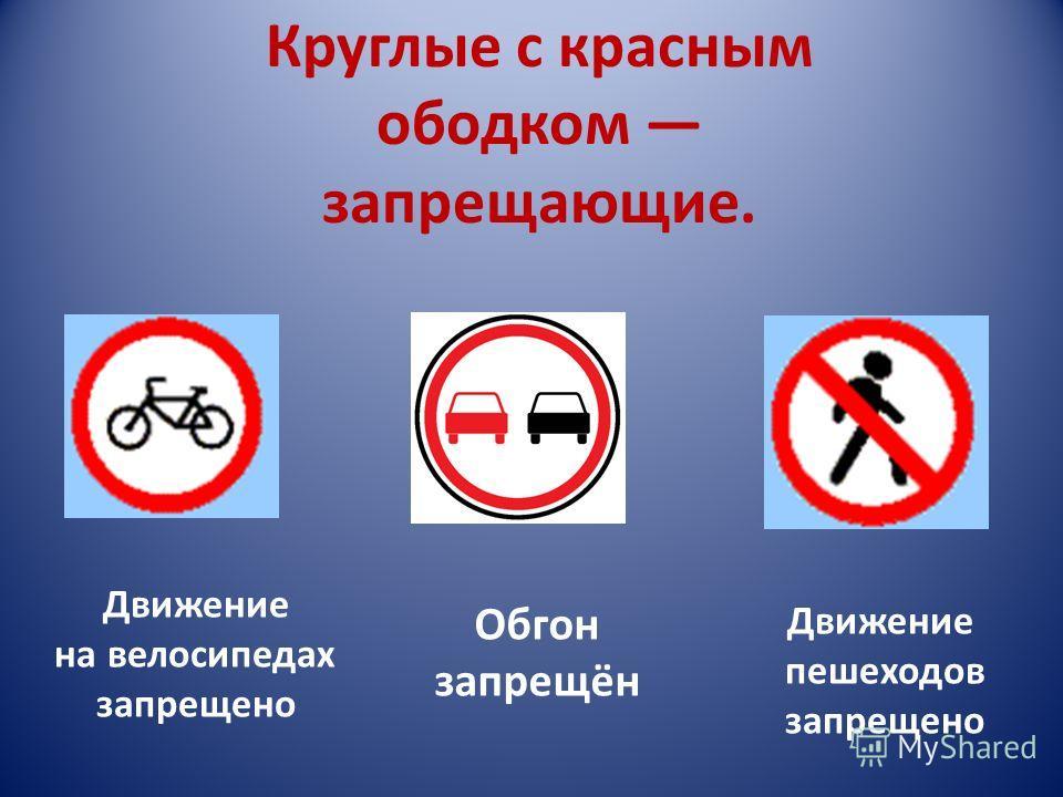Круглые с красным ободком запрещающие. Движение на велосипедах запрещено Обгон запрещён Движение пешеходов запрещено