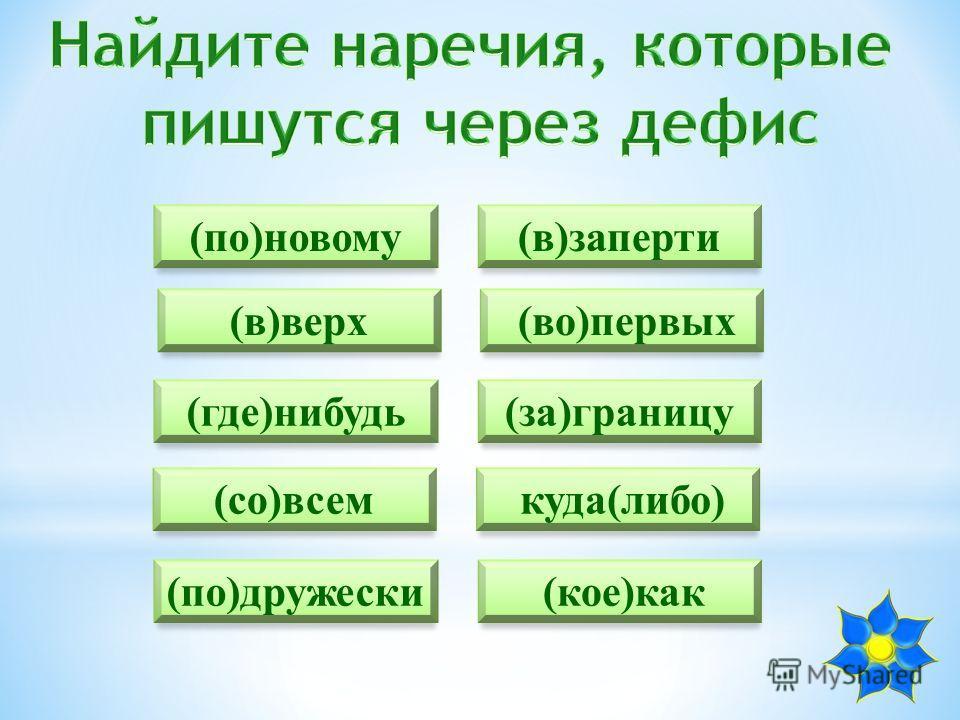 (по)новому (во)первых (где)нибудь (со)всем (по)дружески (в)заперти (в)верх (за)границу куда(либо) (кое)как