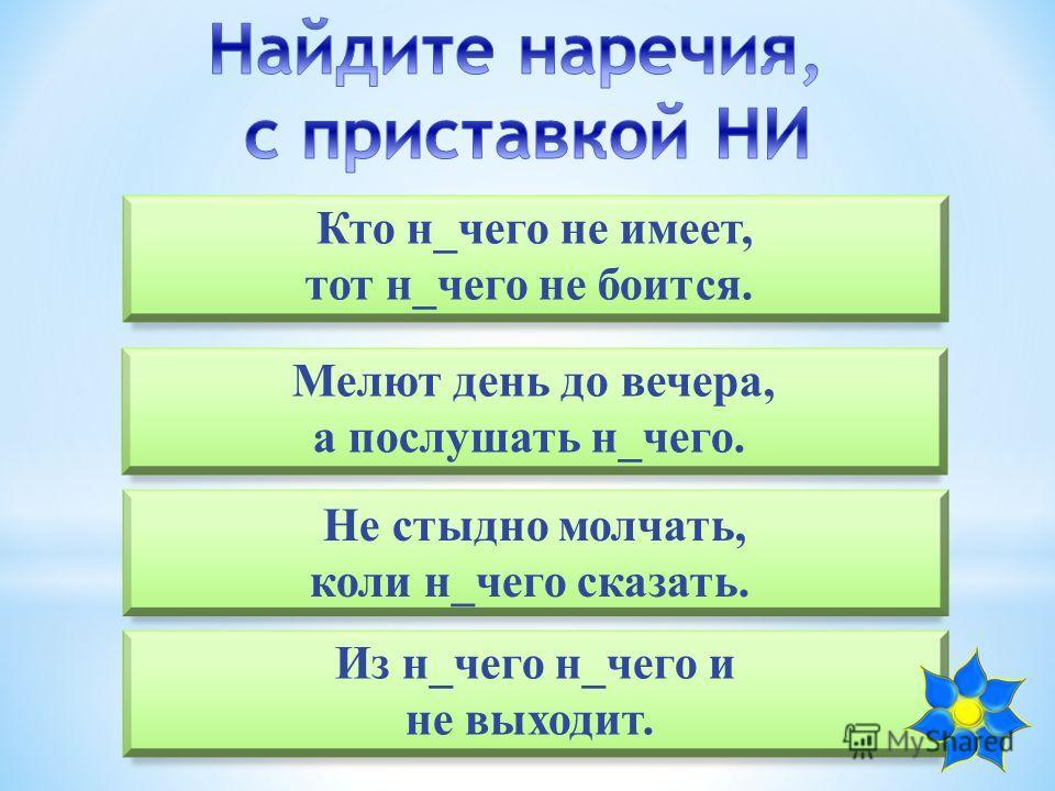 Кто н_чего не имеет, тот н_чего не боится. Из н_чего н_чего и не выходит. Мелют день до вечера, а послушать н_чего. Не стыдно молчать, коли н_чего сказать.