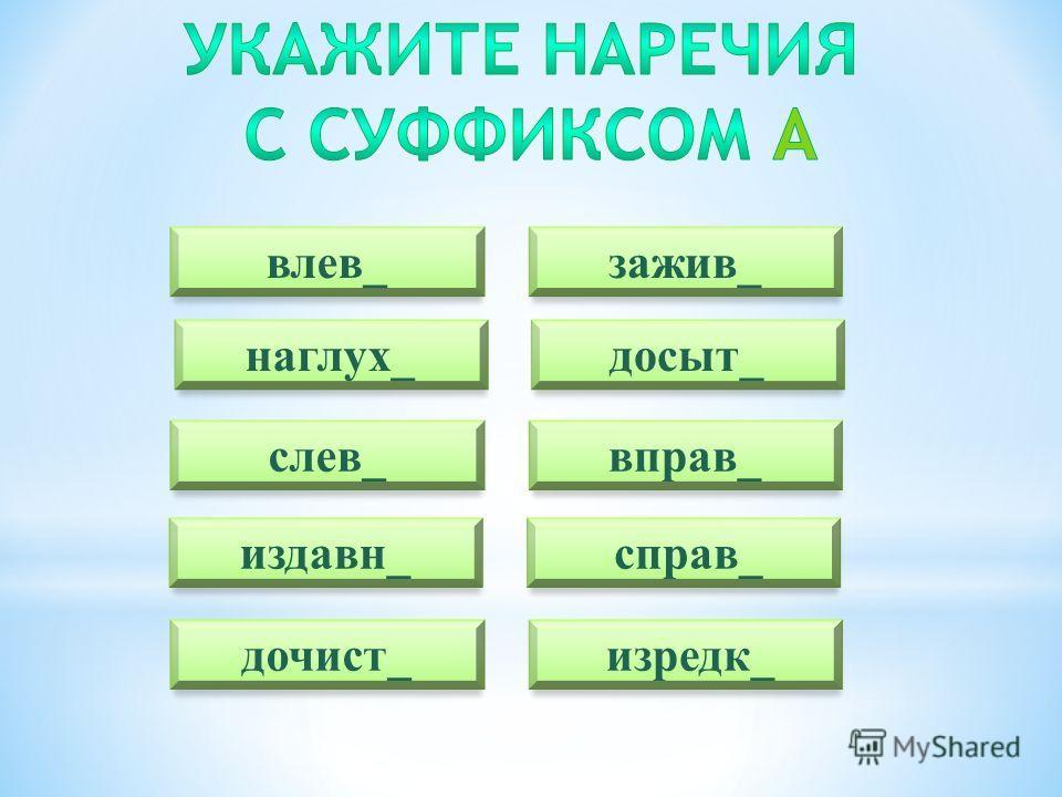 влев_ досыт_ слев_ издавн_ дочист_ зажив_ наглух_ вправ_ справ_ изредк_