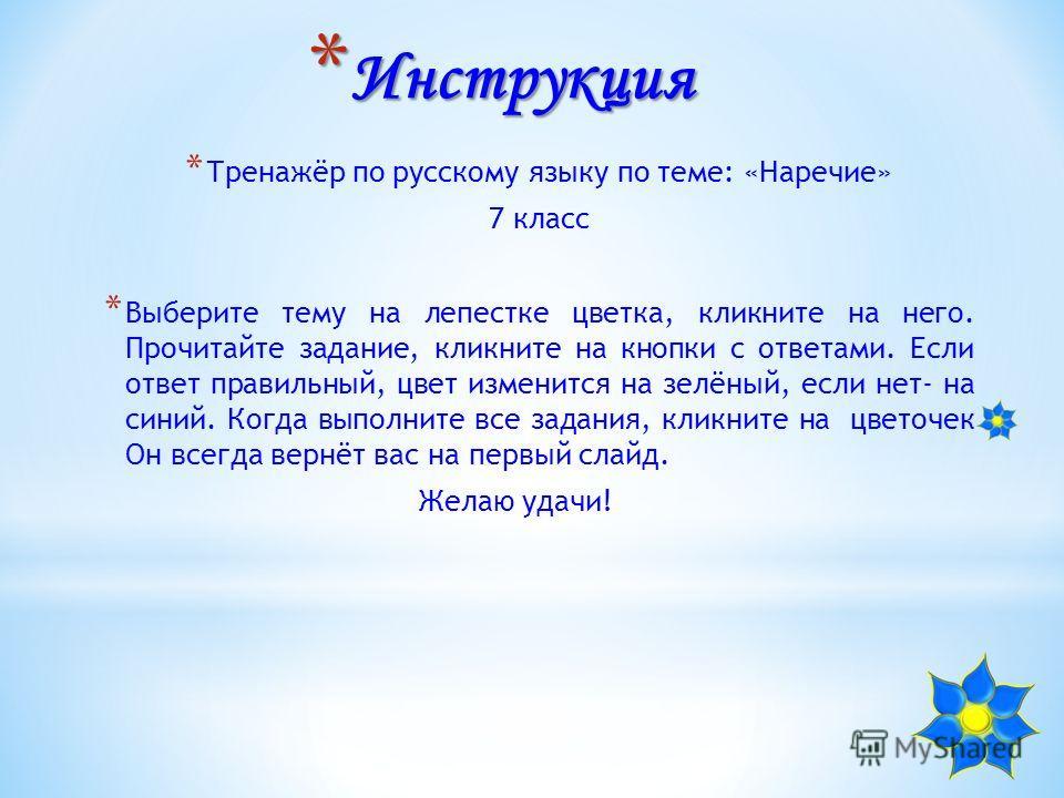 * Инструкция * Тренажёр по русскому языку по теме: «Наречие» 7 класс * Выберите тему на лепестке цветка, кликните на него. Прочитайте задание, кликните на кнопки с ответами. Если ответ правильный, цвет изменится на зелёный, если нет- на синий. Когда