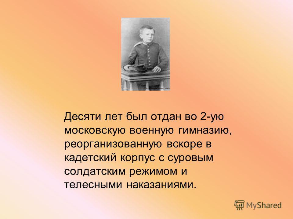 Десяти лет был отдан во 2-ую московскую военную гимназию, реорганизованную вскоре в кадетский корпус с суровым солдатским режимом и телесными наказаниями.