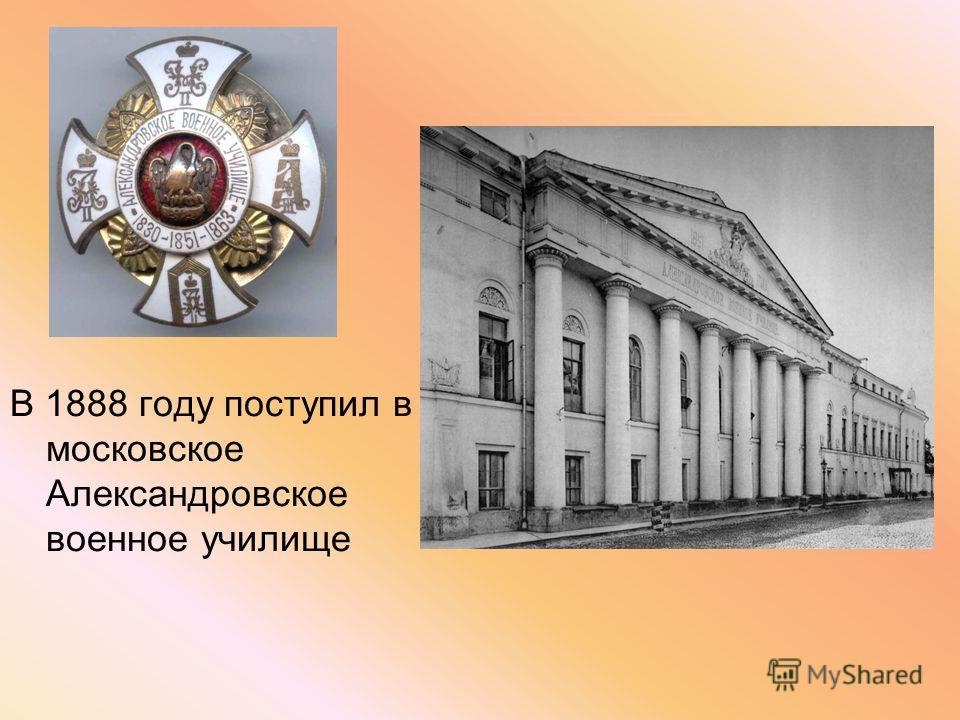 В 1888 году поступил в московское Александровское военное училище